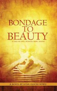 Bondage to Beauty: A Tale of Love, Pursuit, Hope, Death