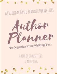 The Author Planner a Workbook to Organize Your Writing Year: A Calendar Based Planner for Writers
