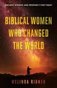 Biblical Women Who Changed the World: Ancient Wisdom and Prophecy for Today