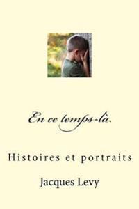 En Ce Temps-Là: Histoires Et Portraits