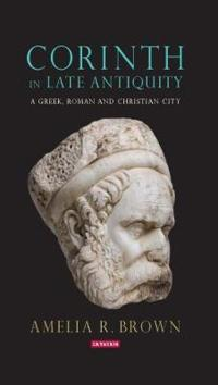 Corinth in Late Antiquity: A Greek, Roman and Christian City