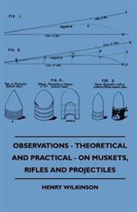 Observations - Theoretical And Practical - On Muskets, Rifles And Projectiles
