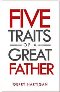 The Five Traits of a Great Father: Be the Best Dad You Can Be