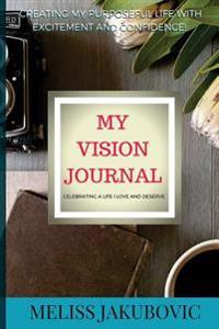 My Vision Journal: Creating My Purposeful Life with Excitement and Confidence! Celebrating a Life I Love and Deserve.