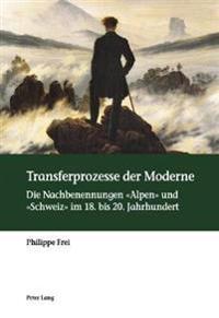 Transferprozesse Der Moderne: Die Nachbenennungen Alpen Und Schweiz Im 18. Bis 20. Jahrhundert