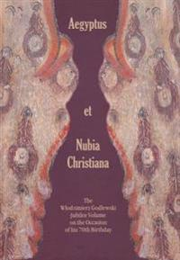 Aegyptus Et Nubia Christiana: The Wlodzimierz Godlewski Jubilee Volume on the Occasion of His 70th Birthday