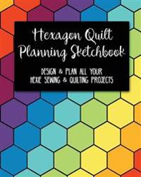 Hexagon Quilt Planning Sketchbook: Design & Plan All Your Hexie Sewing & Quilting Projects