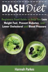 Dash Diet: Beginners Food Guide to Help You Lose Weight Fast, Prevent Diabetes, and Lower Cholesterol and Blood Pressure