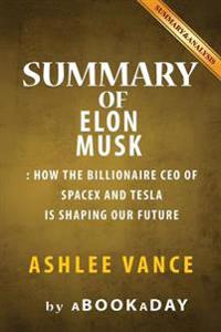 Summary of Elon Musk: How the Billionaire CEO of Spacex and Tesla Is Shaping Our Future by Ashlee Vance - Summary & Analysis