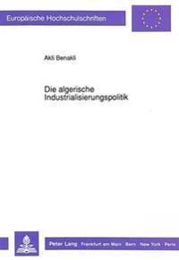 Die Algerische Industrialisierungspolitik: Konzeption, Regulierung, Ausbau Und Rueckwirkungen Auf Die Landwirtschaft