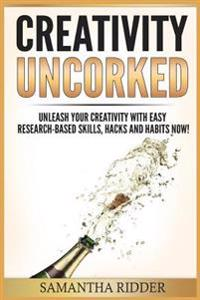 Creativity: Creativity Uncorked: Unleash Your Creativity with Easy Research-Based Skills, Hacks and Habits Now!