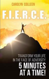 F.I.E.R.C.E: Transform Your Life in the Face of Adversity, 5 Minutes at a Time!