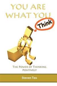 You Are What You Think: The Power of Thinking Positively
