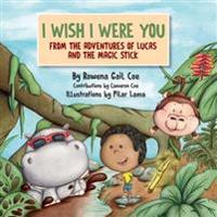 I Wish I Were You: From the Adventures of Lucas & the Magic Stick