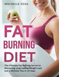 Fat Burning Diet: The Ultimate Fat Burning Secret to Mastering Long Lasting Weight Loss and a Slimmer You in 14 Days
