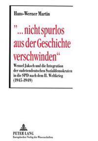 -... Nicht Spurlos Aus Der Geschichte Verschwinden-: Wenzel Jaksch Und Die Integration Der Sudetendeutschen Sozialdemokraten in Die SPD Nach Dem II. W