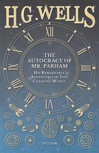 Autocracy of Mr. Parham - His Remarkable Adventures in This Changing World