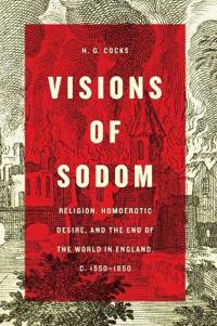 Visions of Sodom: Religion, Homoerotic Desire, and the End of the World in England, C. 1550-1850