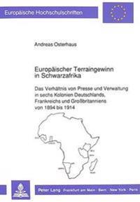 Europaeischer Terraingewinn in Schwarzafrika: Das Verhaeltnis Von Presse Und Verwaltung in Sechs Kolonien Deutschlands, Frankreichs Und Grossbritannie