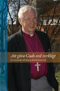 Att göra Guds ord verkligt : en festskrift till biskop Biörn Fjärstedt