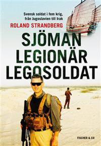 Sjöman, legionär, legosoldat : svensk soldat i fem krig, från Jugoslavien till Irak