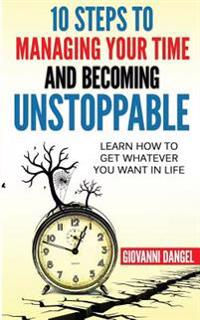 10 Steps to Managing Your Time and Becoming Unstoppable: Learn How to Get Whatever You Want in Life