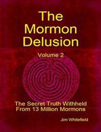 Mormon Delusion. Volume 2: The Secret Truth Withheld From 13 Million Mormons.