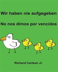 Wir Haben Nie Aufgegeben No Nos Dimos Por Vencidos: Ein Bilderbuch Fur Kinder Deutsch-Spanisch (Spanien) (Zweisprachige Ausgabe)