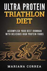 Ultra Protein Triathlon Diet: Accomplish Your Best Ironman with Delicious High Protein Foods