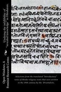 """Undoing the Infallibility of """"Revealed Knowledge"""" in Hinduism.: Selections from the Translated """"Introductory"""" Notes of Hindu Religious Texts That Were"""