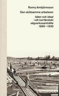 Den skötsamme arbetaren : idéer och ideal i ett norrländskt sågverkssamhälle 1880 - 1930