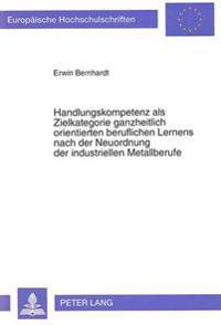 Handlungskompetenz ALS Zielkategorie Ganzheitlich Orientierten Beruflichen Lernens Nach Der Neuordnung Der Industriellen Metallberufe: Eine Theoretisc
