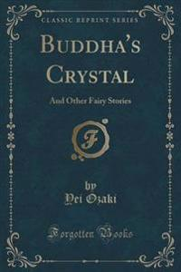 Buddha's Crystal, and Other Fairy Stories (Classic Reprint)