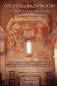 The Holy Mushroom: Evidence of Mushrooms in Judeo-Christianity: A Critical Re-Evaluation of the Schism Between John M. Allegro and R. Gor