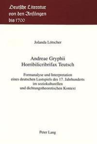 Andreae Gryphii. Horribilicribrifax Teutsch: Formanalyse Und Interpretation Eines Deutschen Lustspiels Des 17. Jahrhunderts Im Soziokulturellen Und Di