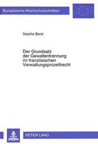Der Grundsatz Der Gewaltentrennung Im Franzoesischen Verwaltungsprozessrecht: Eine Untersuchung Ueber Grundlagen Und Grenzen Des Franzoesischen Verwal