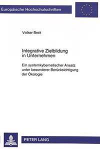 Integrative Zielbildung in Unternehmen: Ein Systemkybernetischer Ansatz Unter Besonderer Beruecksichtigung Der Oekologie