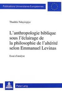 L'Anthropologie Biblique Sous L'Eclairage de La Philosophie de L'Alterite Selon Emmanuel Levinas: Essai D'Analyse