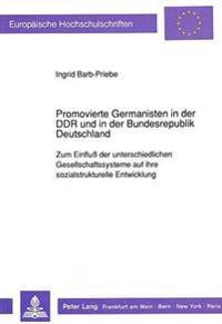 Promovierte Germanisten in Der Ddr Und in Der Bundesrepublik Deutschland: Zum Einfluss Der Unterschiedlichen Gesellschaftssysteme Auf Ihre Sozialstruk