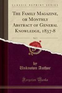 The Family Magazine, or Monthly Abstract of General Knowledge, 1837-8, Vol. 5 (Classic Reprint)
