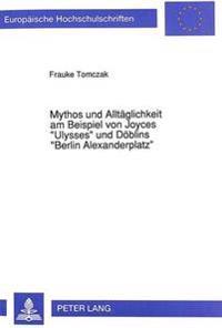 Mythos Und Alltaeglichkeit Am Beispiel Von Joyces -Ulysses- Und Doeblins -Berlin Alexanderplatz-: Ein Versuch Zur Rekonstruktion Moderner Poetiken
