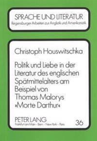 Politik Und Liebe in Der Literatur Des Englischen Spaetmittelalters Am Beispiel Von Thomas Malorys Morte Darthur