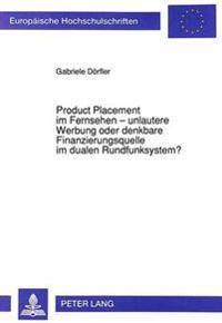 Product Placement Im Fernsehen - Unlautere Werbung Oder Denkbare Finanzierungsquelle Im Dualen Rundfunksystem?: Eine Beurteilung Aus Dem Blickwinkel D