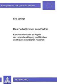 Das Selbst Kommt Zum Bildnis: Kulturelle Aktivitaeten ALS Aspekt Der Lebensbewaeltigung Von Maedchen Und Frauen in Laendlichen Regionen