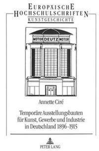 Temporaere Ausstellungsbauten Fuer Kunst, Gewerbe Und Industrie in Deutschland 1896-1915