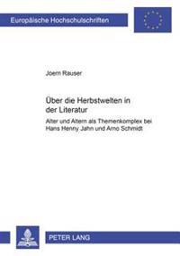 Ueber Die Herbstwelten in Der Literatur: Alter Und Altern ALS Themenkomplex Bei Hans Henny Jahnn Und Arno Schmidt