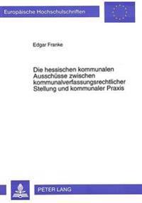 Die Hessischen Kommunalen Ausschuesse Zwischen Kommunalverfassungsrechtlicher Stellung Und Kommunaler Praxis