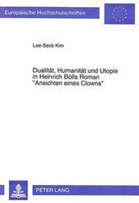 Dualitaet, Humanitaet Und Utopie in Heinrich Boells Roman -Ansichten Eines Clowns-