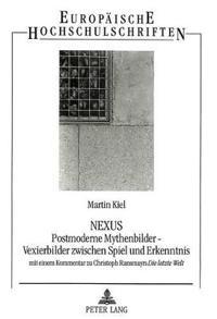 Nexus. Postmoderne Mythenbilder - Vexierbilder Zwischen Spiel Und Erkenntnis: Mit Einem Kommentar Zu Christoph Ransmayrs Die Letzte Welt