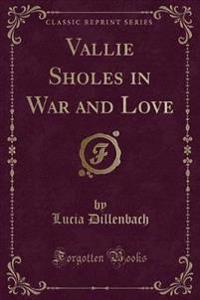 Vallie Sholes in War and Love (Classic Reprint)